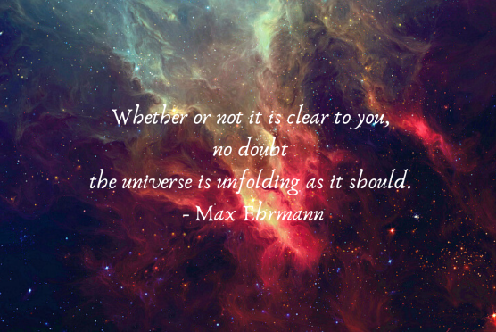 Whether or not it is clear to you, no doubt the universe is unfolding as it should. - Max Ehrmann