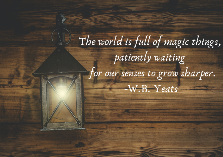 The world is full of magic things, patiently waiting for our senses to grow sharper. -W.B. Yeats