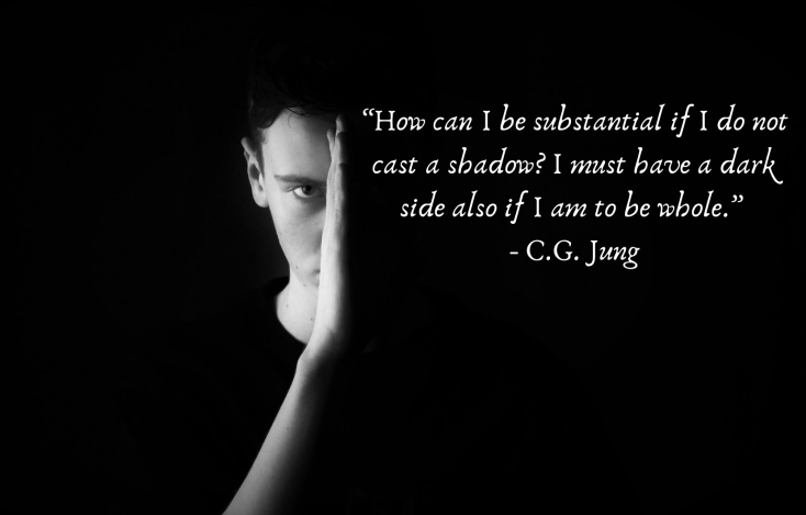 """""""How can I be substantial if I do not cast a shadow_ I must have a dark side also If I am to be whole."""" - C.G. Jung"""